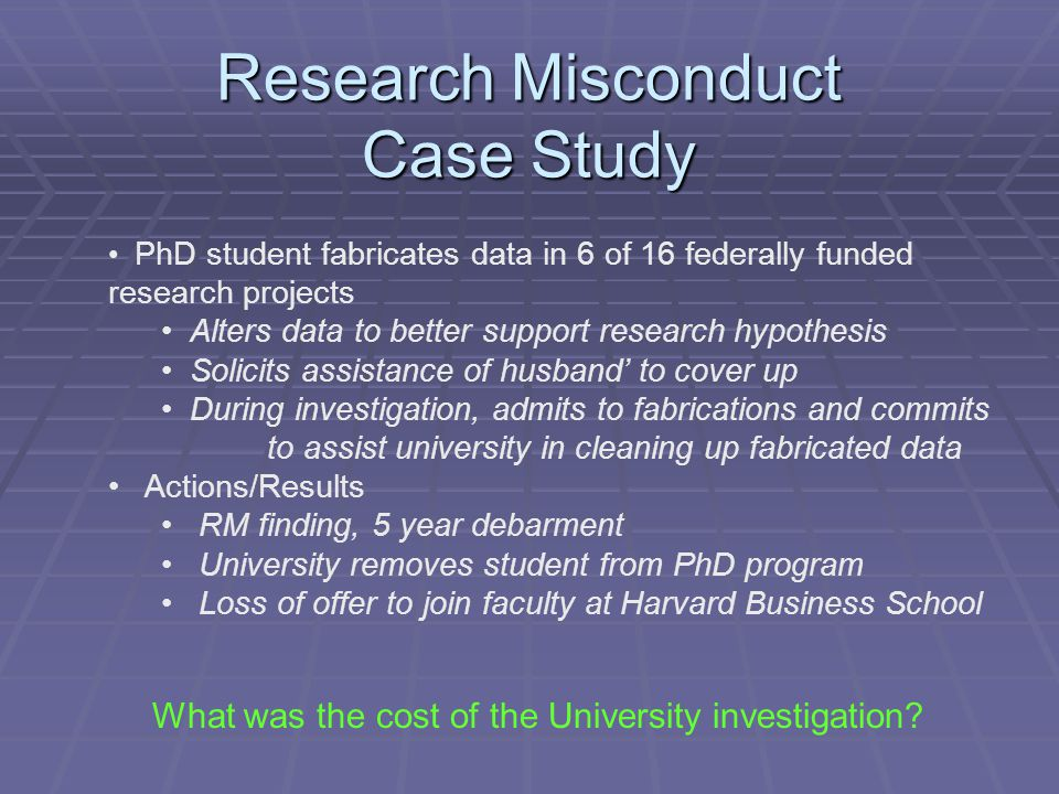 Research Misconduct Case Study PhD student fabricates data in 6 of 16 federally funded research projects Alters data to better support research hypothesis Solicits assistance of husband' to cover up During investigation, admits to fabrications and commits to assist university in cleaning up fabricated data Actions/Results RM finding, 5 year debarment University removes student from PhD program Loss of offer to join faculty at Harvard Business School What was the cost of the University investigation