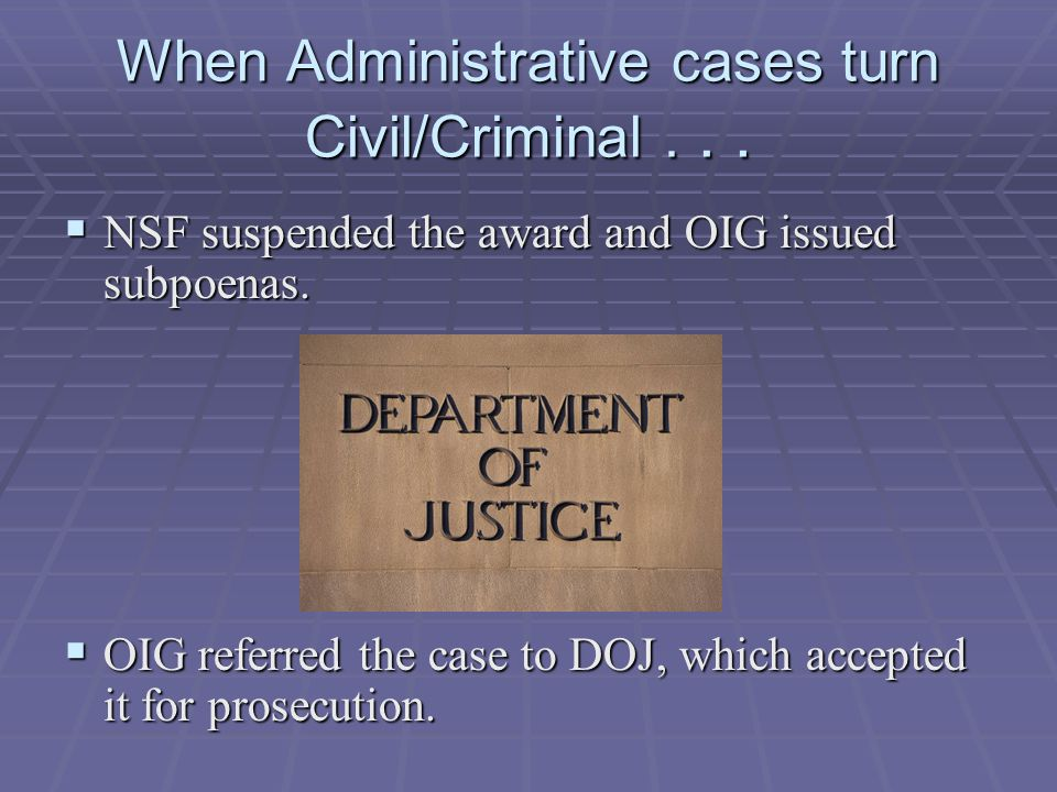  NSF suspended the award and OIG issued subpoenas.  OIG referred the case to DOJ, which accepted it for prosecution. When Administrative cases turn