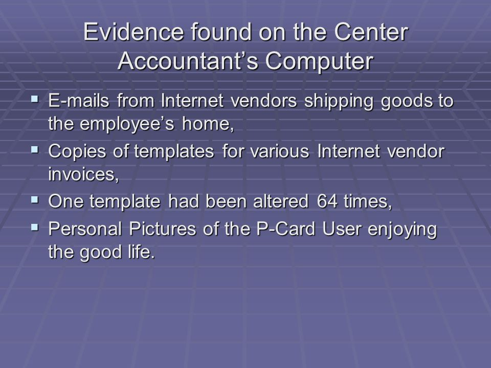 Evidence found on the Center Accountant's Computer  E-mails from Internet vendors shipping goods to the employee's home,  Copies of templates for various Internet vendor invoices,  One template had been altered 64 times,  Personal Pictures of the P-Card User enjoying the good life.