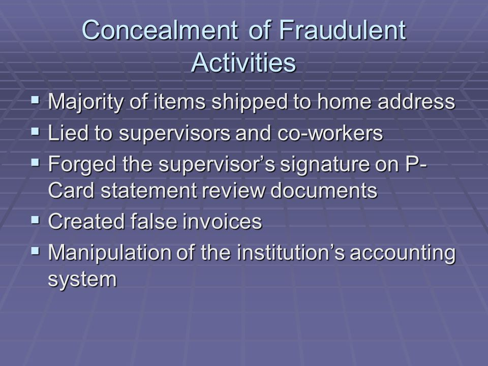 Concealment of Fraudulent Activities  Majority of items shipped to home address  Lied to supervisors and co-workers  Forged the supervisor's signature on P- Card statement review documents  Created false invoices  Manipulation of the institution's accounting system