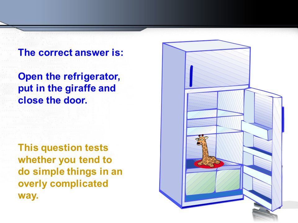 The correct answer is: Open the refrigerator, put in the giraffe and close the door. This question tests whether you tend to do simple things in an ov