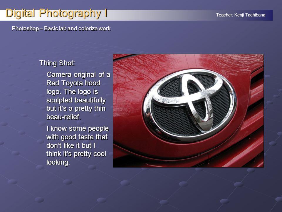 Teacher: Kenji Tachibana Digital Photography I Photoshop – Basic lab and colorize work Thing Shot: Camera original of a Red Toyota hood logo.