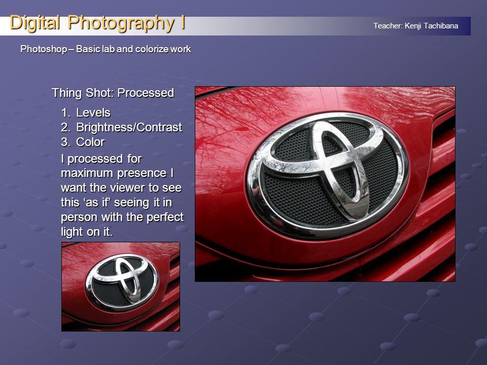 Teacher: Kenji Tachibana Digital Photography I Photoshop – Basic lab and colorize work Thing Shot: Processed 1.Levels 2.