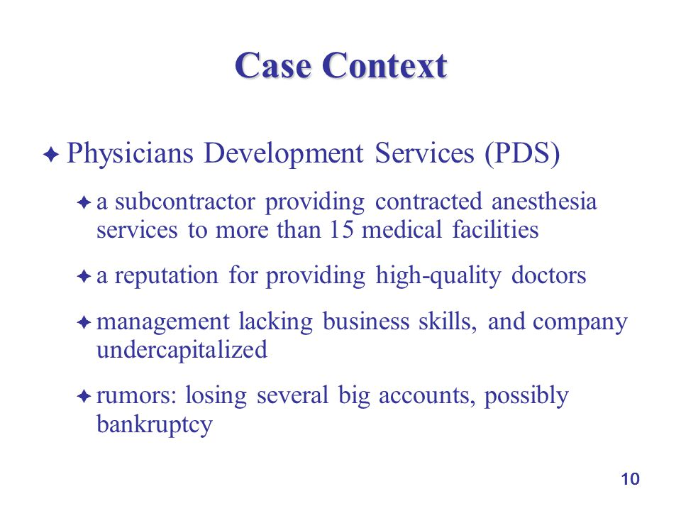 10 Case Context  Physicians Development Services (PDS)  a subcontractor providing contracted anesthesia services to more than 15 medical facilities  a reputation for providing high-quality doctors  management lacking business skills, and company undercapitalized  rumors: losing several big accounts, possibly bankruptcy