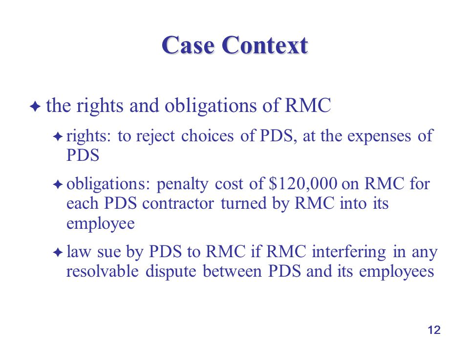 12 Case Context  the rights and obligations of RMC  rights: to reject choices of PDS, at the expenses of PDS  obligations: penalty cost of $120,000 on RMC for each PDS contractor turned by RMC into its employee  law sue by PDS to RMC if RMC interfering in any resolvable dispute between PDS and its employees