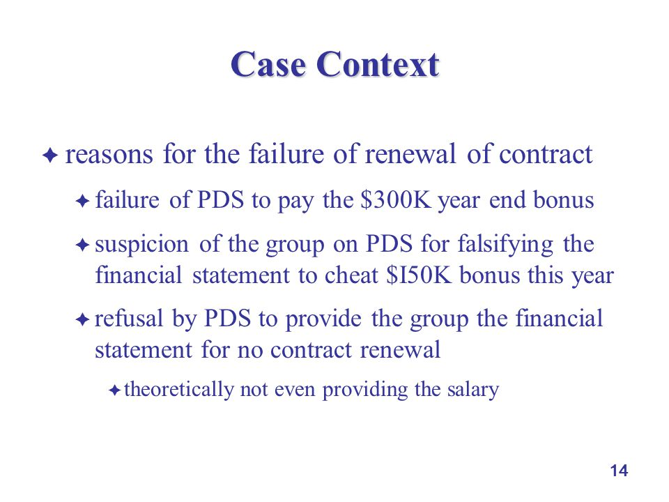 14 Case Context  reasons for the failure of renewal of contract  failure of PDS to pay the $300K year end bonus  suspicion of the group on PDS for falsifying the financial statement to cheat $I50K bonus this year  refusal by PDS to provide the group the financial statement for no contract renewal  theoretically not even providing the salary