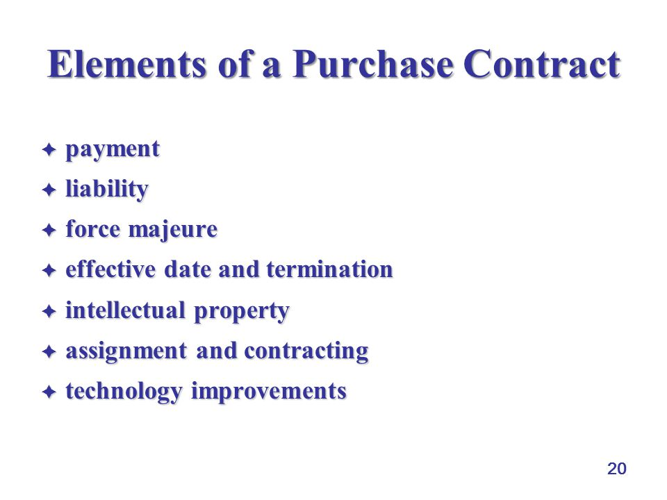 20 Elements of a Purchase Contract  payment  liability  force majeure  effective date and termination  intellectual property  assignment and contracting  technology improvements