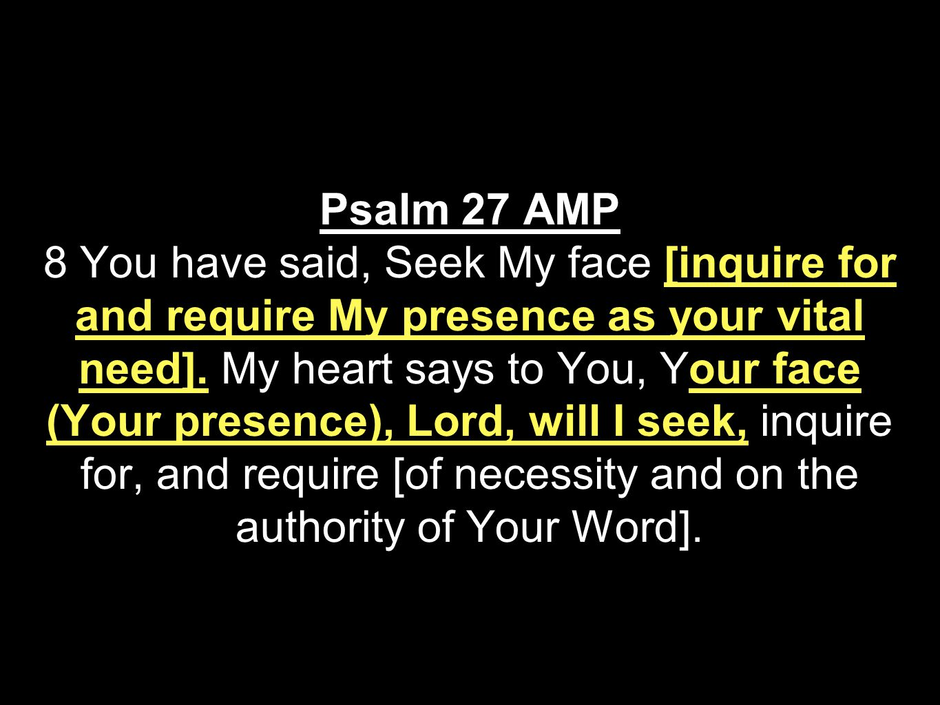 Psalm 27 AMP 8 You have said, Seek My face [inquire for and require My presence as your vital need].