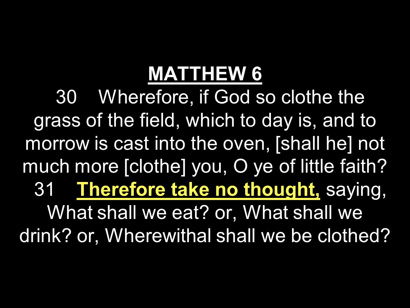 MATTHEW 6 30 Wherefore, if God so clothe the grass of the field, which to day is, and to morrow is cast into the oven, [shall he] not much more [clothe] you, O ye of little faith.