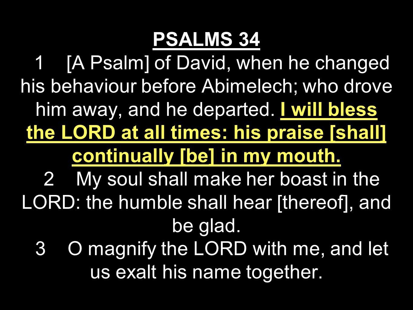 PSALMS 34 1 [A Psalm] of David, when he changed his behaviour before Abimelech; who drove him away, and he departed.