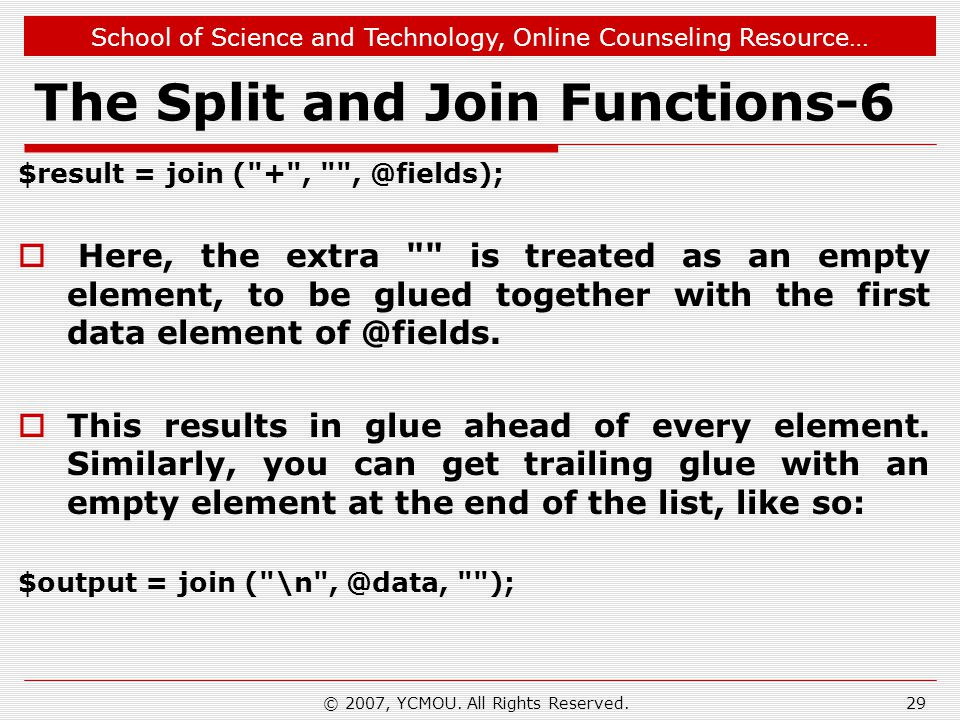 School of Science and Technology, Online Counseling Resource… The Split and Join Functions-6 $result = join ( + , , @fields);  Here, the extra is treated as an empty element, to be glued together with the first data element of @fields.
