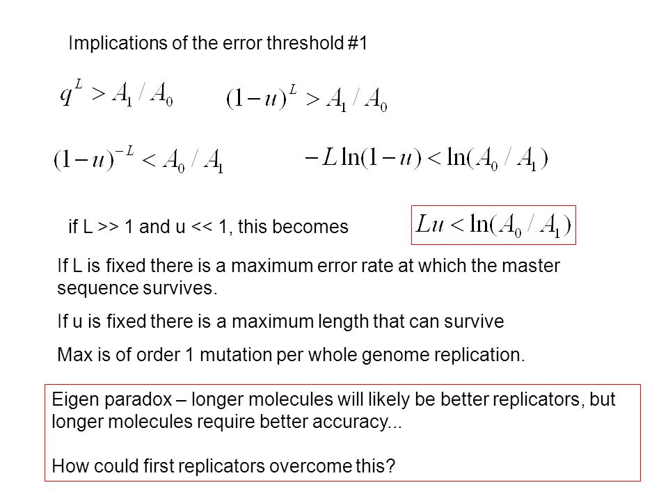 Implications of the error threshold #1 if L >> 1 and u << 1, this becomes If L is fixed there is a maximum error rate at which the master sequence survives.