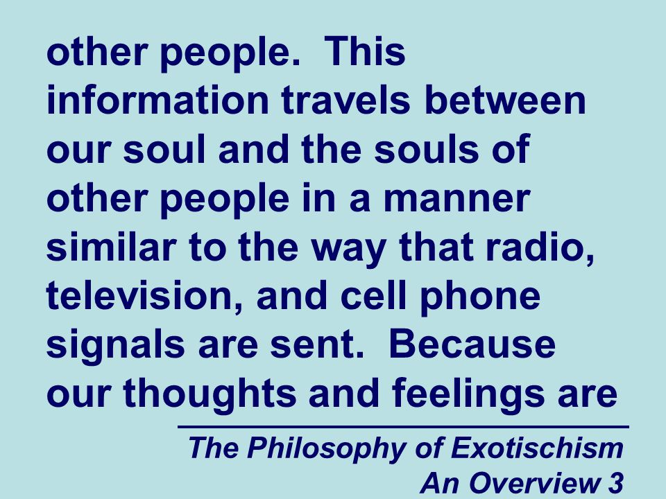 The Philosophy of Exotischism An Overview 4 constantly being exchanged with those of other people, it can sometimes become very difficult for us to gain control over our own thoughts and feelings.