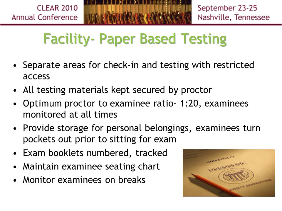 Facility- Paper Based Testing Separate areas for check-in and testing with restricted access All testing materials kept secured by proctor Optimum proctor to examinee ratio- 1:20, examinees monitored at all times Provide storage for personal belongings, examinees turn pockets out prior to sitting for exam Exam booklets numbered, tracked Maintain examinee seating chart Monitor examinees on breaks