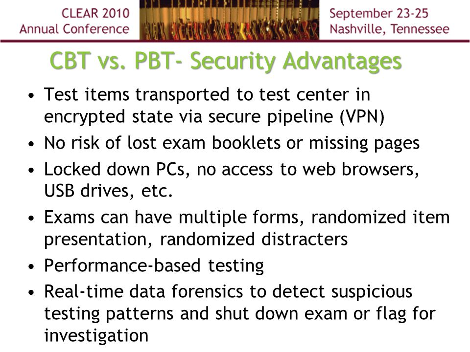 CBT vs. PBT- Security Advantages Test items transported to test center in encrypted state via secure pipeline (VPN) No risk of lost exam booklets or m