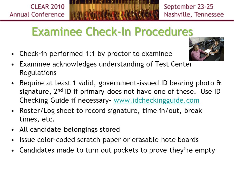 Examinee Check-In Procedures Check-in performed 1:1 by proctor to examinee Examinee acknowledges understanding of Test Center Regulations Require at least 1 valid, government-issued ID bearing photo & signature, 2 nd ID if primary does not have one of these.