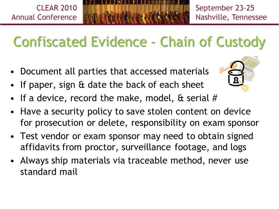 Confiscated Evidence - Chain of Custody Document all parties that accessed materials If paper, sign & date the back of each sheet If a device, record the make, model, & serial # Have a security policy to save stolen content on device for prosecution or delete, responsibility on exam sponsor Test vendor or exam sponsor may need to obtain signed affidavits from proctor, surveillance footage, and logs Always ship materials via traceable method, never use standard mail