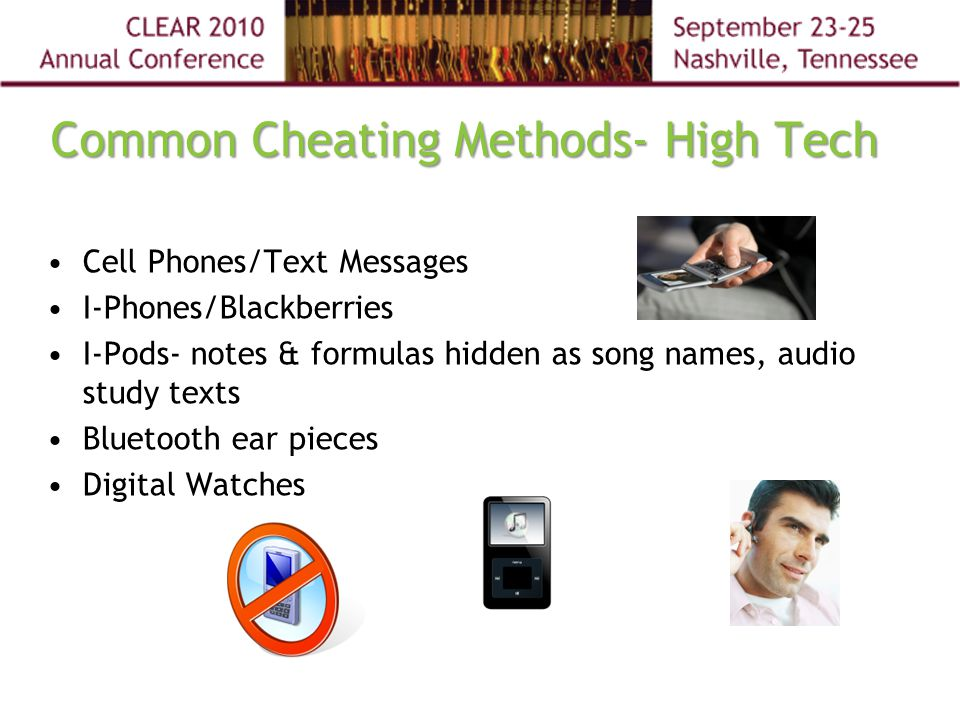 Common Cheating Methods- High Tech Cell Phones/Text Messages I-Phones/Blackberries I-Pods- notes & formulas hidden as song names, audio study texts Bluetooth ear pieces Digital Watches