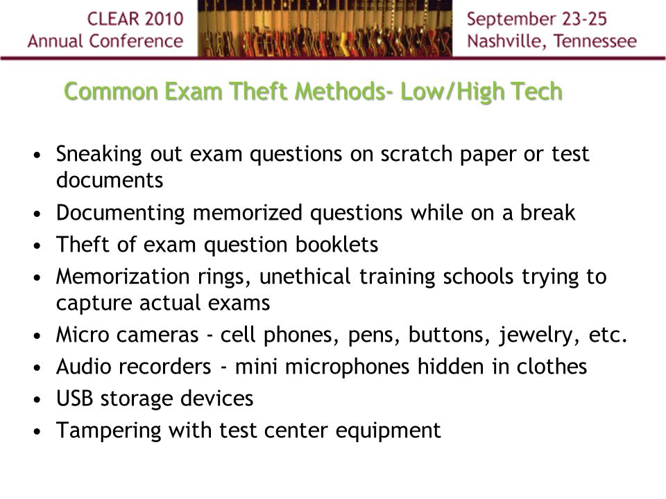 Common Exam Theft Methods- Low/High Tech Sneaking out exam questions on scratch paper or test documents Documenting memorized questions while on a break Theft of exam question booklets Memorization rings, unethical training schools trying to capture actual exams Micro cameras - cell phones, pens, buttons, jewelry, etc.