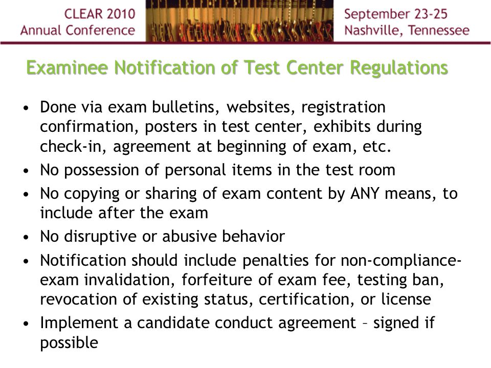 Examinee Notification of Test Center Regulations Done via exam bulletins, websites, registration confirmation, posters in test center, exhibits during check-in, agreement at beginning of exam, etc.