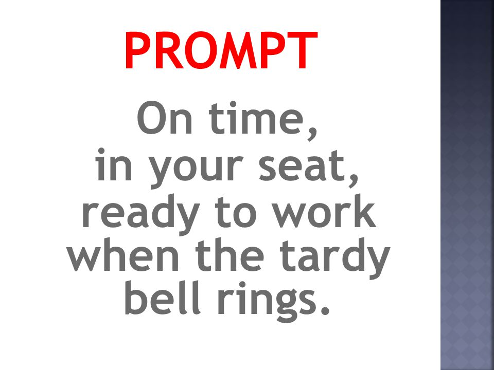 PROMPT On time, in your seat, ready to work when the tardy bell rings.