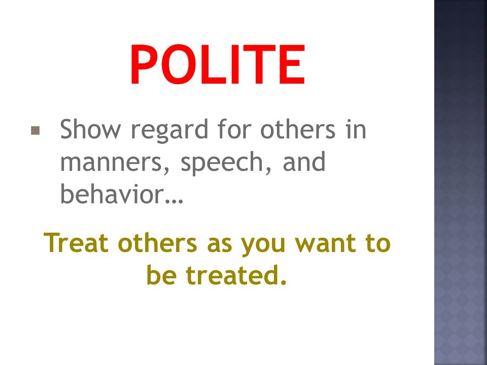 POLITE  Show regard for others in manners, speech, and behavior… Treat others as you want to be treated.