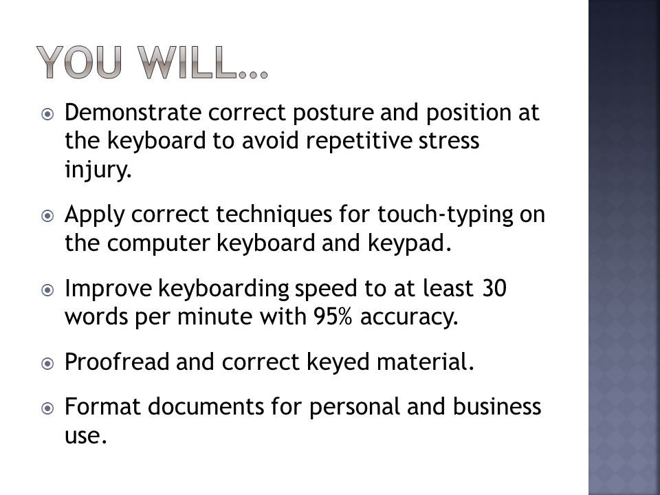  Demonstrate correct posture and position at the keyboard to avoid repetitive stress injury.