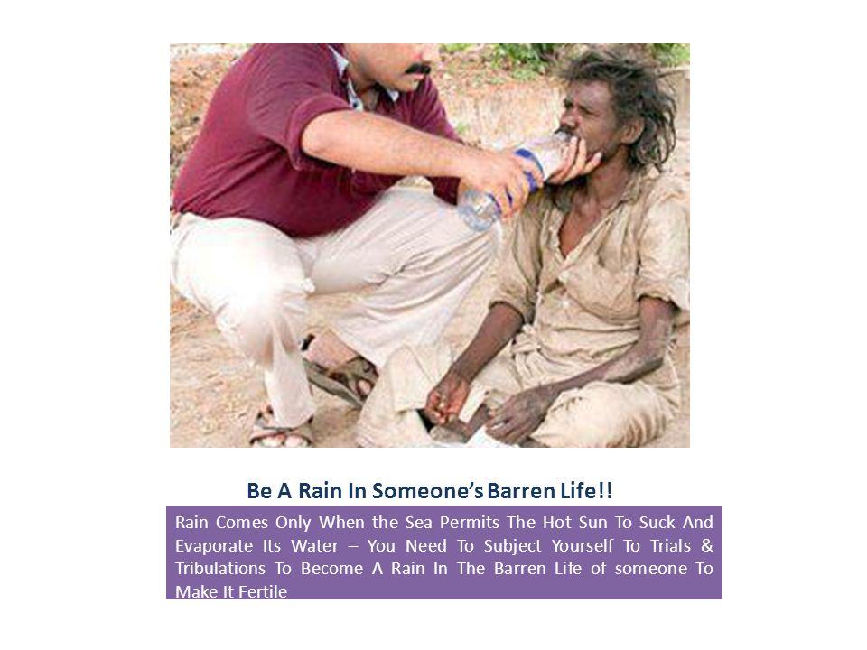 Be A Rain In Someone's Barren Life!.