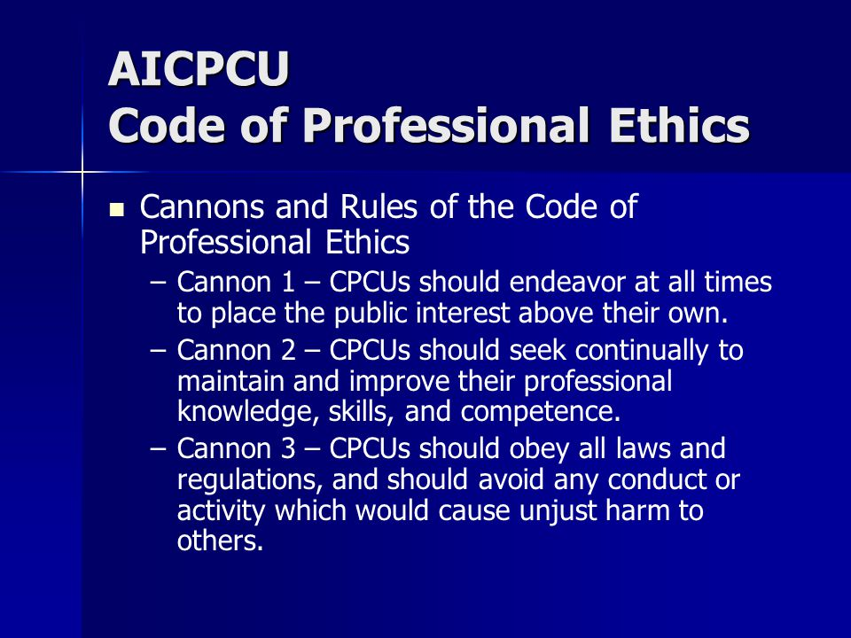 AICPCU Code of Professional Ethics Cannons and Rules of the Code of Professional Ethics – –Cannon 1 – CPCUs should endeavor at all times to place the