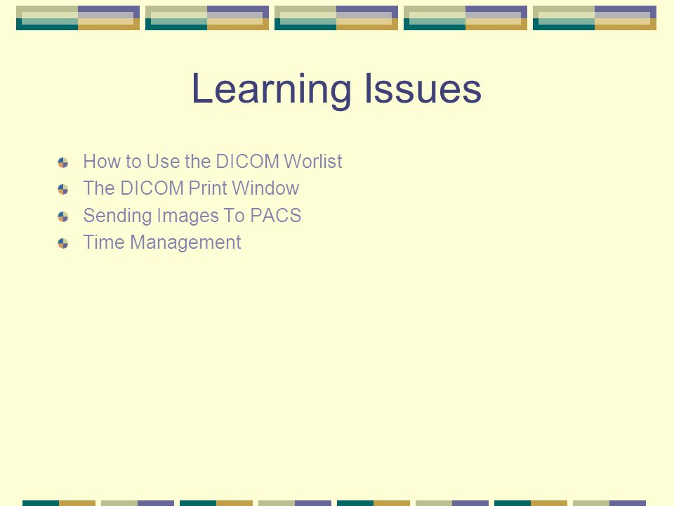 Learning Issues How to Use the DICOM Worlist The DICOM Print Window Sending Images To PACS Time Management