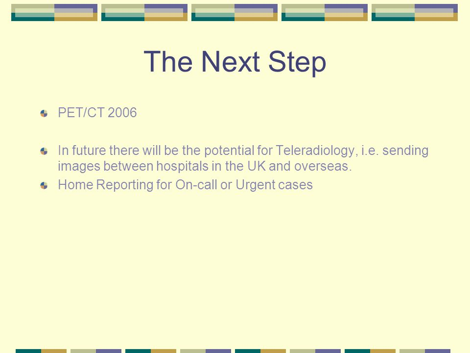 The Next Step PET/CT 2006 In future there will be the potential for Teleradiology, i.e.