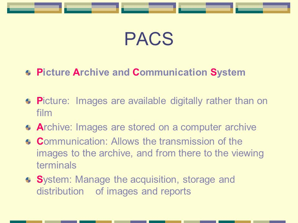 PACS Picture Archive and Communication System Picture: Images are available digitally rather than on film Archive: Images are stored on a computer archive Communication: Allows the transmission of the images to the archive, and from there to the viewing terminals System: Manage the acquisition, storage and distribution of images and reports