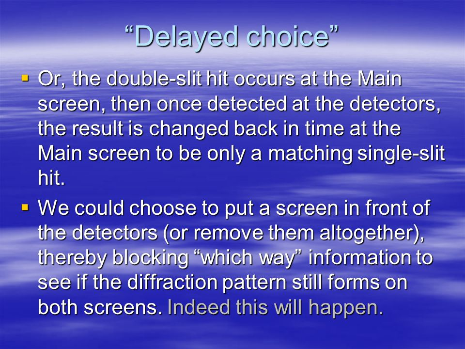 Delayed choice  Or, the double-slit hit occurs at the Main screen, then once detected at the detectors, the result is changed back in time at the Main screen to be only a matching single-slit hit.