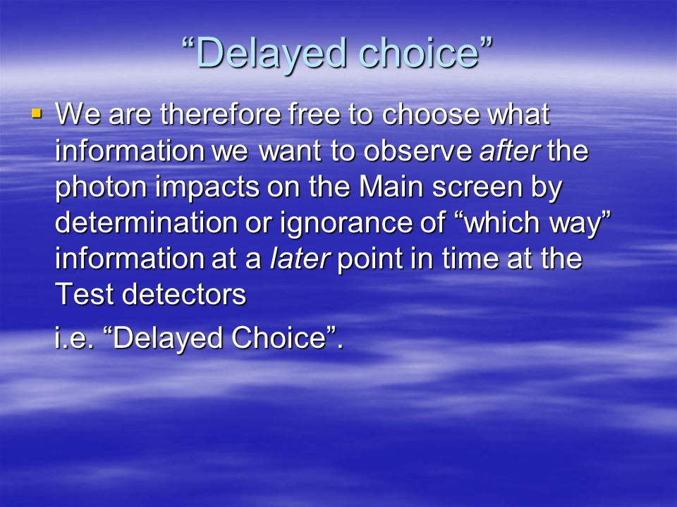 Delayed choice  We are therefore free to choose what information we want to observe after the photon impacts on the Main screen by determination or ignorance of which way information at a later point in time at the Test detectors i.e.