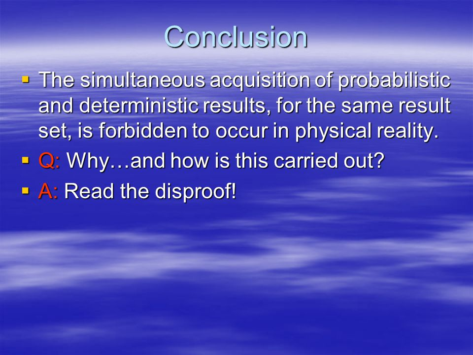 Conclusion  The simultaneous acquisition of probabilistic and deterministic results, for the same result set, is forbidden to occur in physical reality.