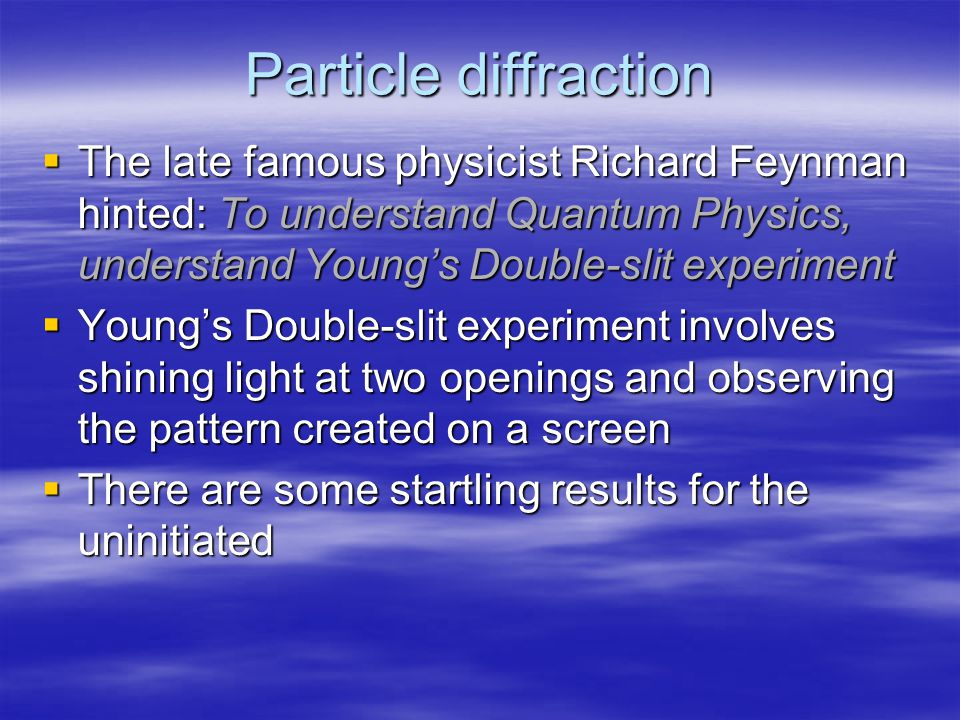  The late famous physicist Richard Feynman hinted: To understand Quantum Physics, understand Young's Double-slit experiment  Young's Double-slit experiment involves shining light at two openings and observing the pattern created on a screen  There are some startling results for the uninitiated Particle diffraction
