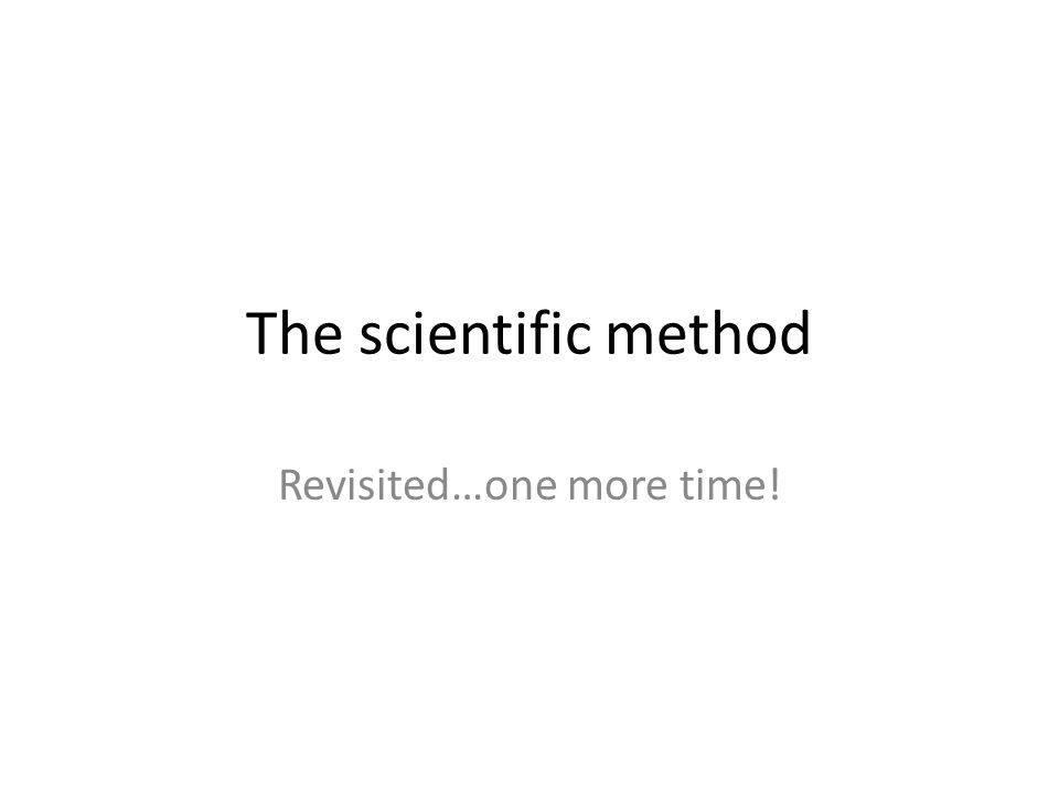 The scientific method Revisited…one more time!