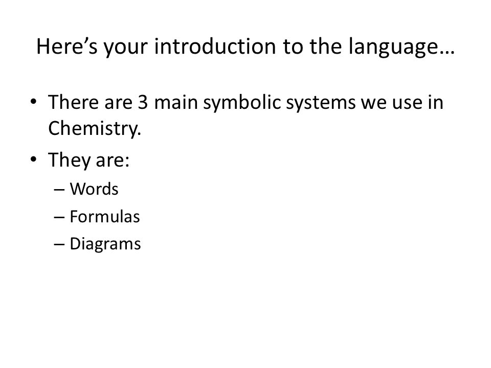 Here's your introduction to the language… There are 3 main symbolic systems we use in Chemistry. They are: – Words – Formulas – Diagrams