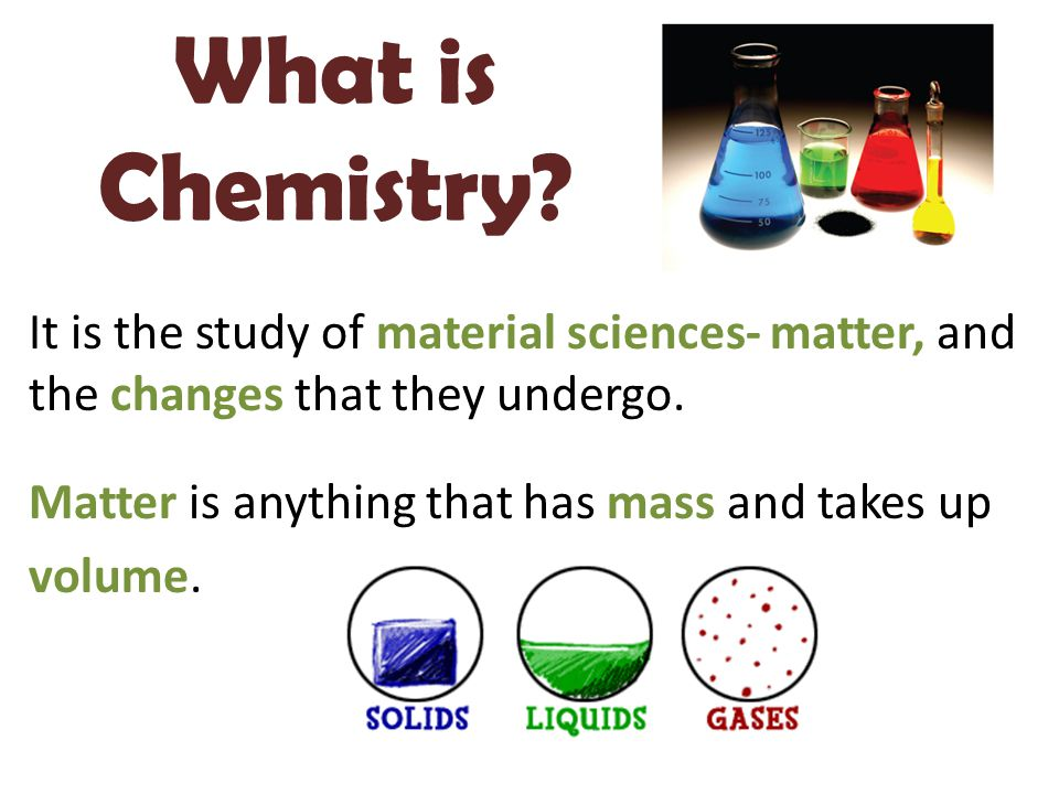 What is Chemistry? It is the study of material sciences- matter, and the changes that they undergo. Matter is anything that has mass and takes up volu