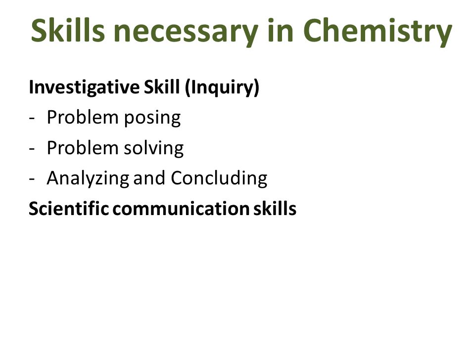 Skills necessary in Chemistry Investigative Skill (Inquiry) -Problem posing -Problem solving -Analyzing and Concluding Scientific communication skills