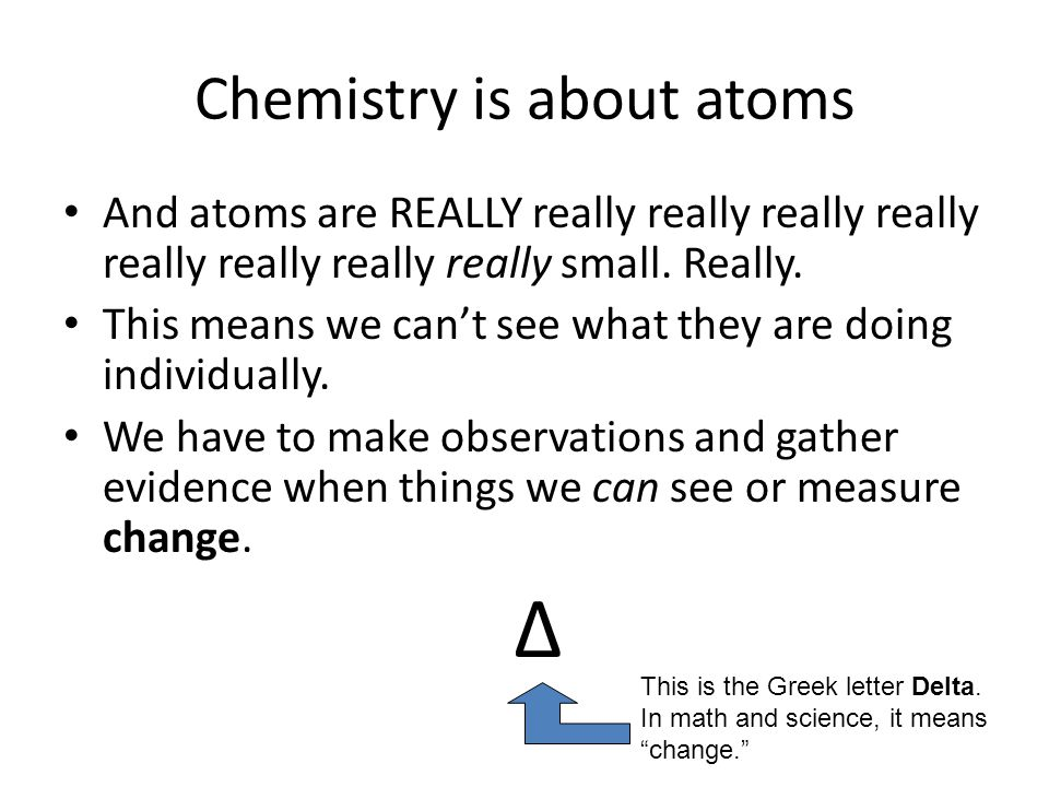 Chemistry is about atoms And atoms are REALLY really really really really really really really really small. Really. This means we can't see what they