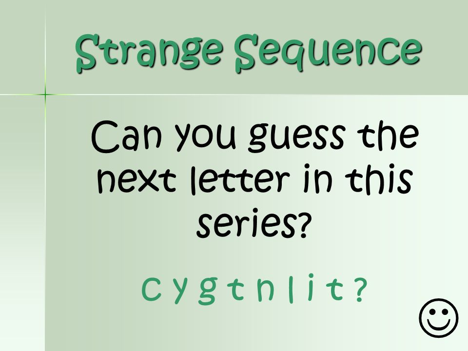 Strange Sequence Can you guess the next letter in this series? c y g t n l i t ?