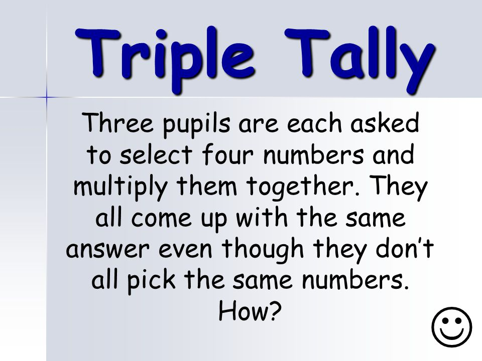 Triple Tally Three pupils are each asked to select four numbers and multiply them together.