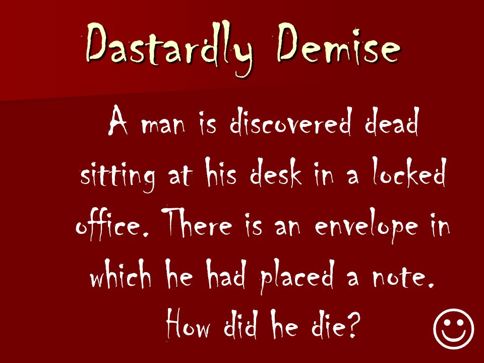 Dastardly Demise A man is discovered dead sitting at his desk in a locked office.