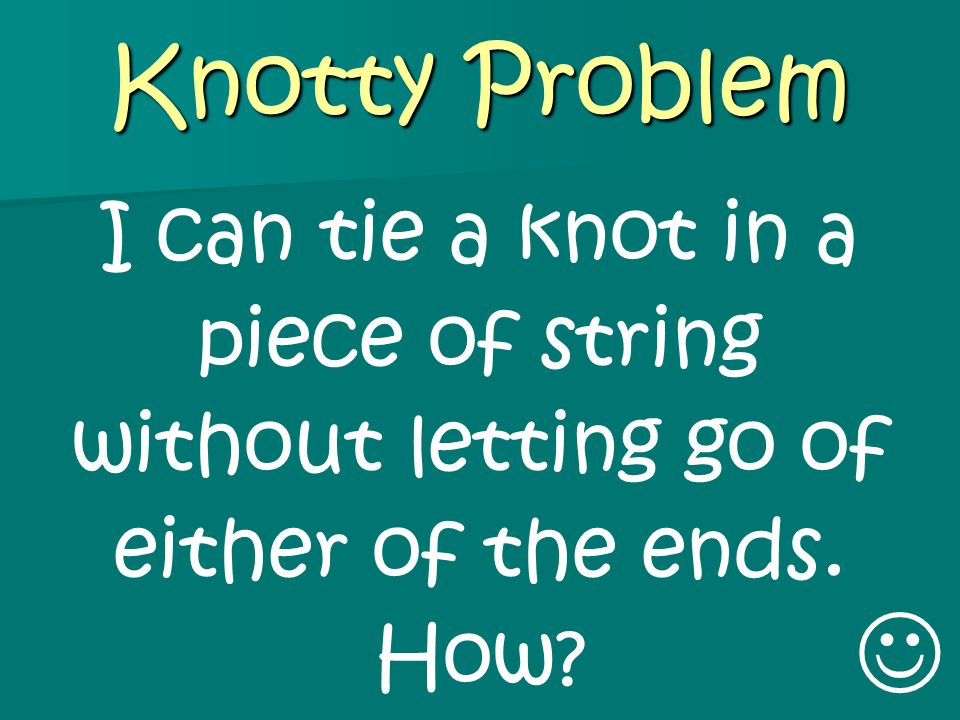 Knotty Problem I can tie a knot in a piece of string without letting go of either of the ends. How?
