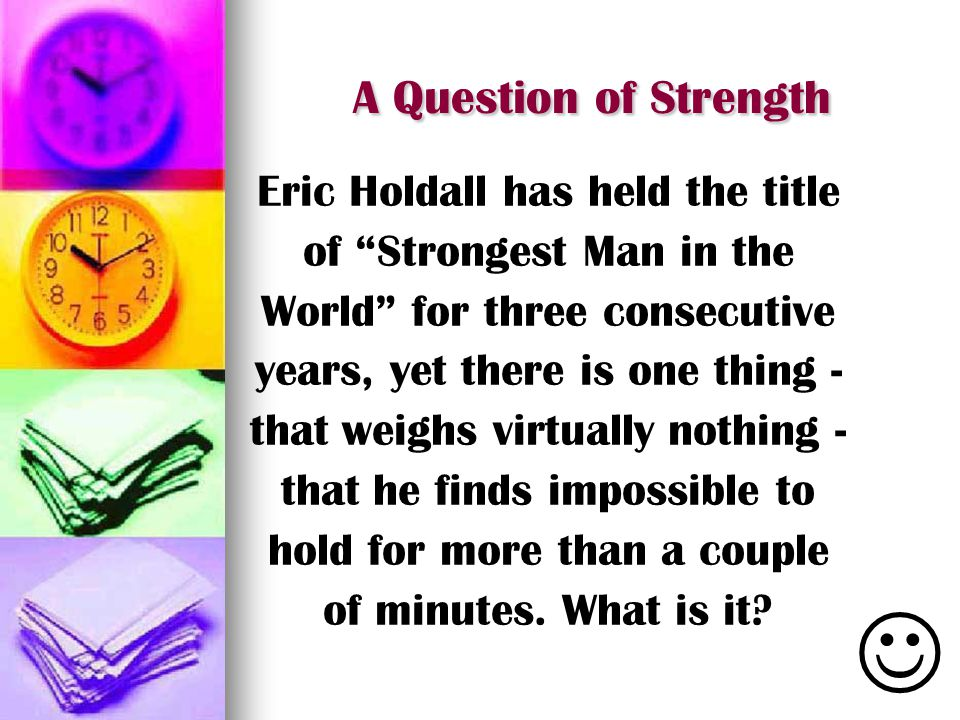 A Question of Strength Eric Holdall has held the title of Strongest Man in the World for three consecutive years, yet there is one thing - that weighs virtually nothing - that he finds impossible to hold for more than a couple of minutes.