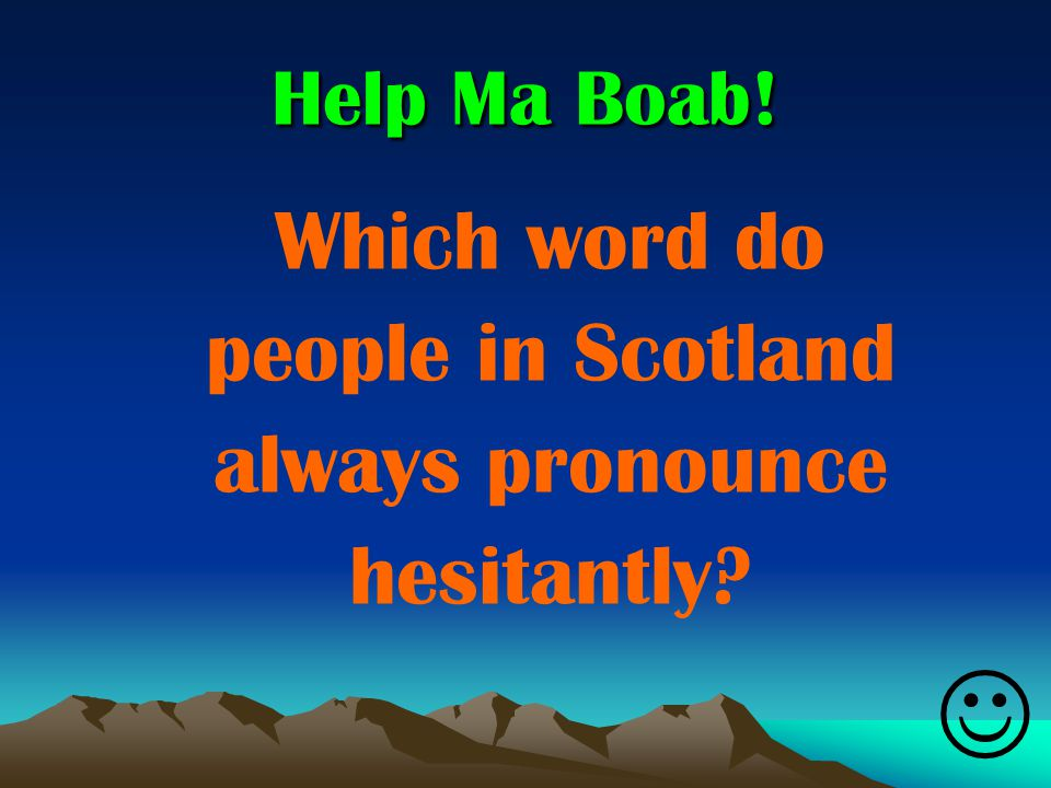 Help Ma Boab! Which word do people in Scotland always pronounce hesitantly?