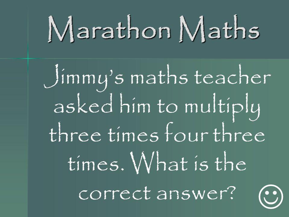 Marathon Maths Jimmy's maths teacher asked him to multiply three times four three times.