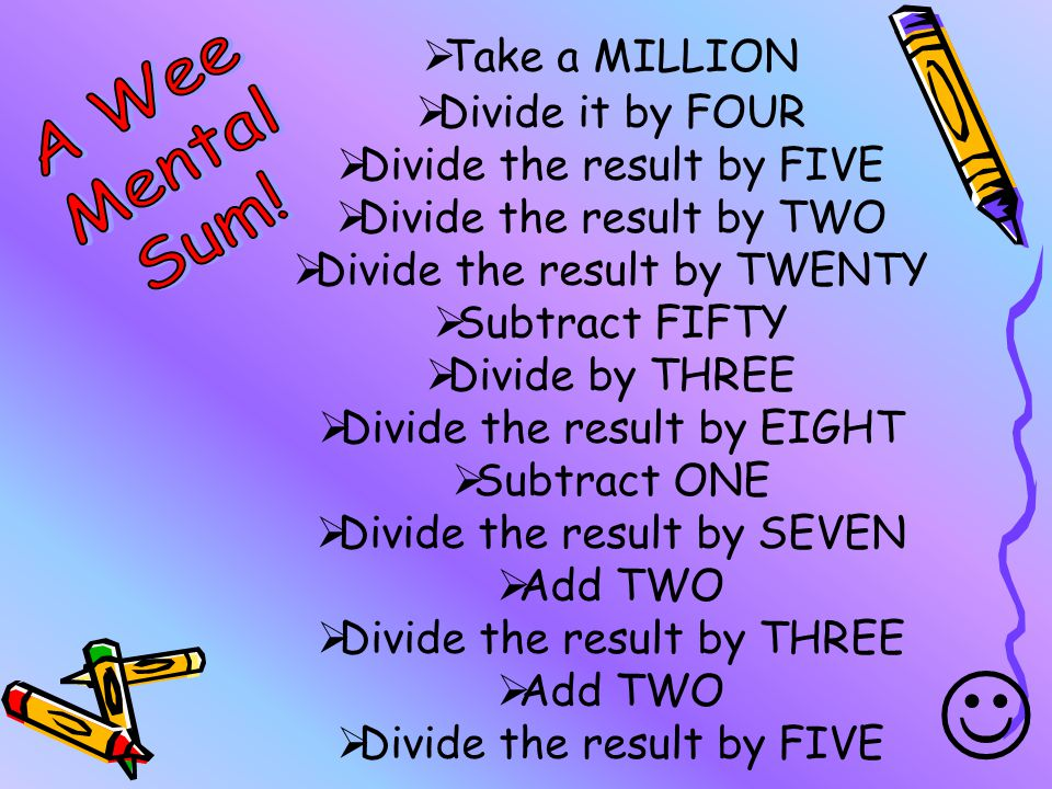  Take a MILLION  Divide it by FOUR  Divide the result by FIVE  Divide the result by TWO  Divide the result by TWENTY  Subtract FIFTY  Divide by THREE  Divide the result by EIGHT  Subtract ONE  Divide the result by SEVEN  Add TWO  Divide the result by THREE  Add TWO  Divide the result by FIVE