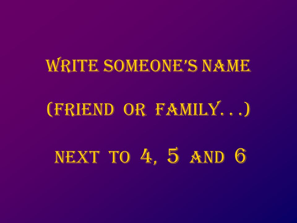 Write someone's name (friend or family...) next to 4, 5 aNd 6